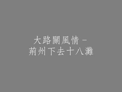 006 大路關風情–荊州下去十八灘