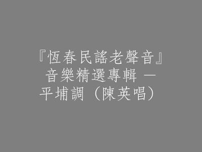 116 『恆春民謠老聲音』音樂精選專輯 - 平埔調(陳英唱)