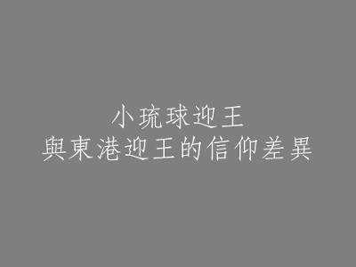 005 小琉球迎王與東港迎王的信仰差異