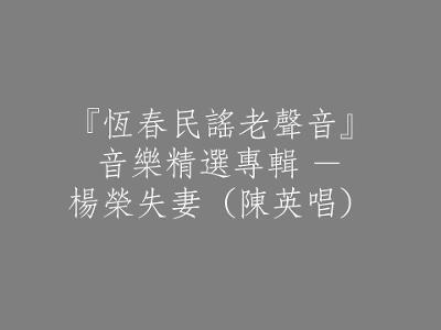 120 『恆春民謠老聲音』音樂精選專輯 - 楊榮失妻(陳英唱)