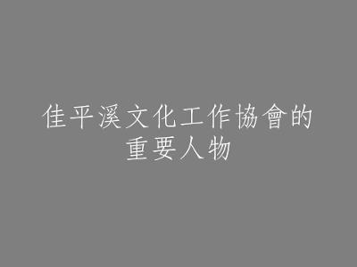 037 佳平溪文化工作協會的重要人物