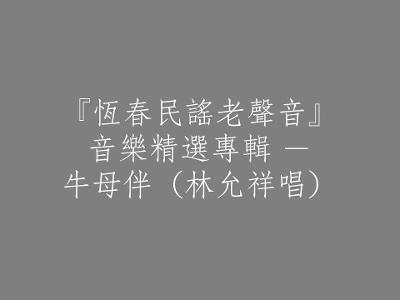 105 『恆春民謠老聲音』音樂精選專輯 - 牛母伴(林允祥唱)